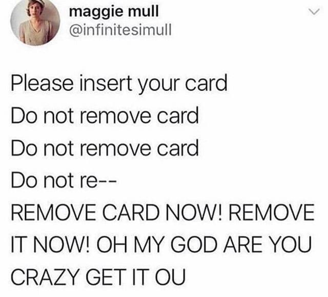 funny tweet - Text - maggie mull @infinitesimull Please insert your card Do not remove card Do not remove card Do not re-- REMOVE CARD NOW! REMOVE IT NOW! OH MY GOD ARE YOU CRAZY GET IT OU