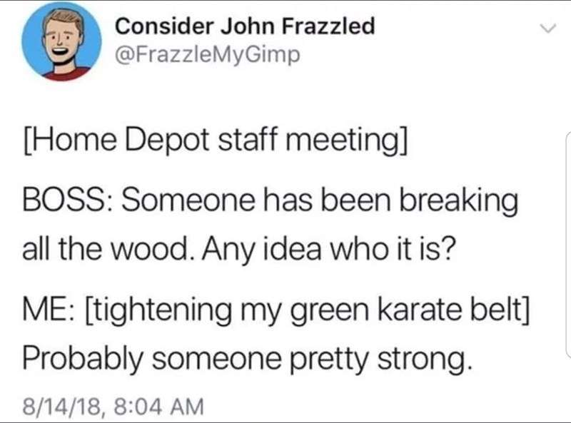 funny tweet - Text - Consider John Frazzled @FrazzleMyGimp [Home Depot staff meeting] BOSS: Someone has been breaking all the wood. Any idea who it is? ME: [tightening my green karate belt] Probably someone pretty strong. 8/14/18, 8:04 AM