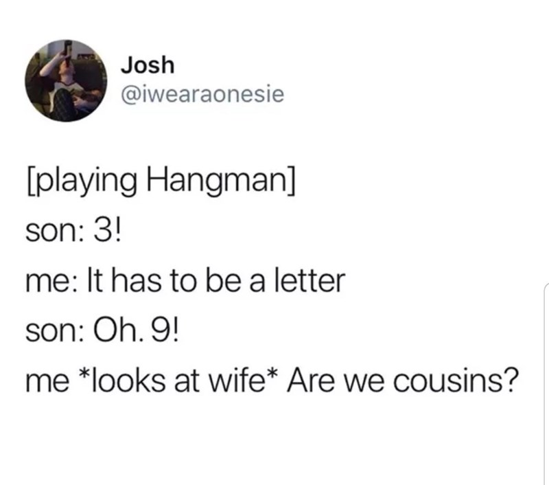 funny tweet - Text - Josh @iwearaonesie playing Hangman] son: 3! me: It has to bea letter son: Oh. 9! me *looks at wife* Are we cousins?
