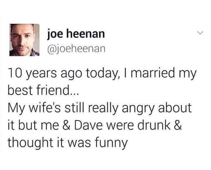 funny tweet - Text - joe heenan @joeheenan 10 years ago today, I married my best friend... My wife's still really angry about it but me & Dave were drunk & thought it was funny
