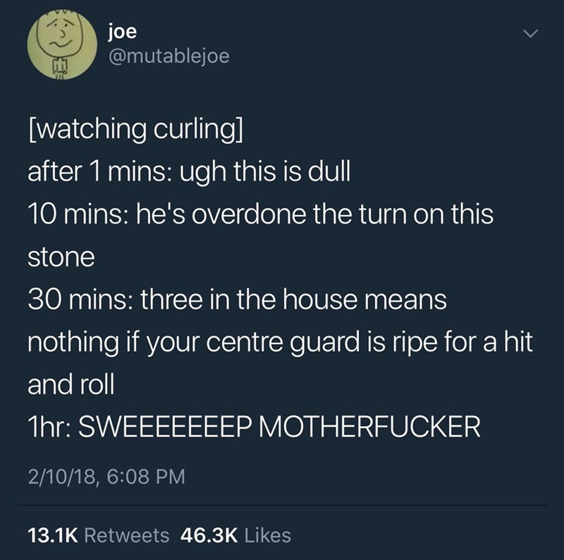 funny tweet - Text - joe @mutablejoe [watching curling] after 1 mins: ugh this is dull 10 mins: he's overdone the turn on this stone 30 mins: three in the house means nothing if your centre guard is ripe for a hit and roll 1hr: SWEEEEEEEP MOTHERFUCKER 2/10/18, 6:08 PM 13.1K Retweets 46.3K Likes