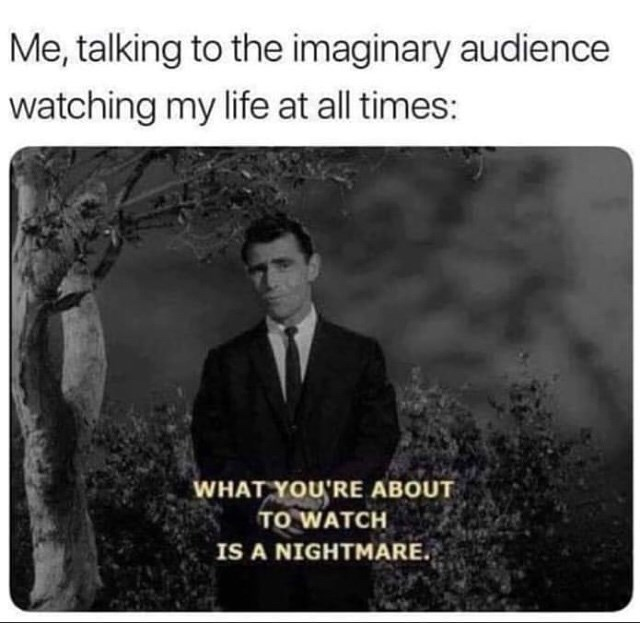 Text - Me, talking to the imaginary audience watching my life at all times: WHAT YOU'RE ABOUT TO WATCH IS A NIGHTMARE