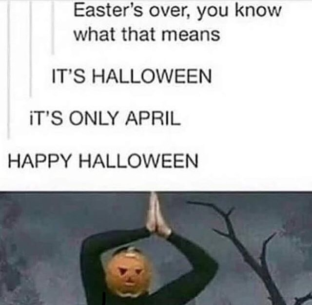 Text - Easter's over, you know what that means IT'S HALLOWEEN iT'S ONLY APRIL HAPPY HALLOWEEN