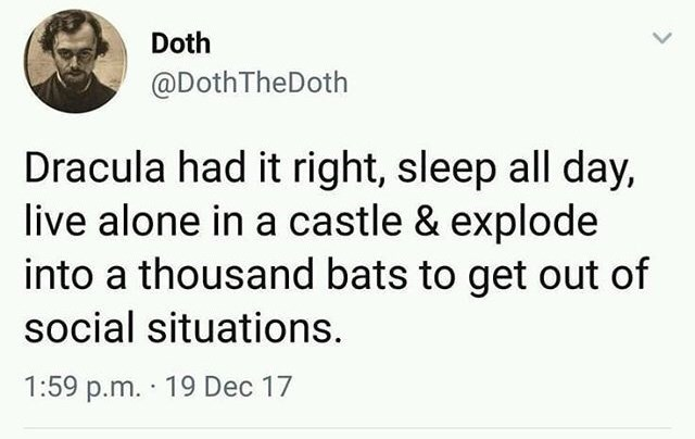 Text - Doth @DothTheDoth Dracula had it right, sleep all day, live alone in a castle & explode into a thousand bats to get out of social situations. 1:59 p.m. 19 Dec 17