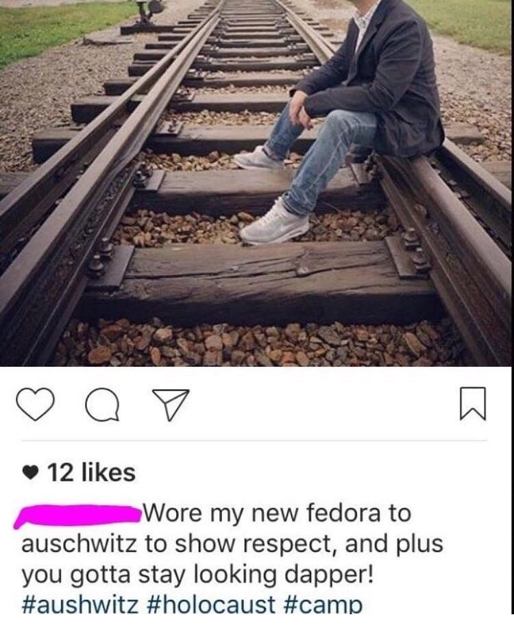 "Cringey Instagram photo of a guy sitting on some train tracks with caption below that reads, ""Wore my new fedora to Auschwitz to show respect, and plus you gotta stay looking dapper!"""