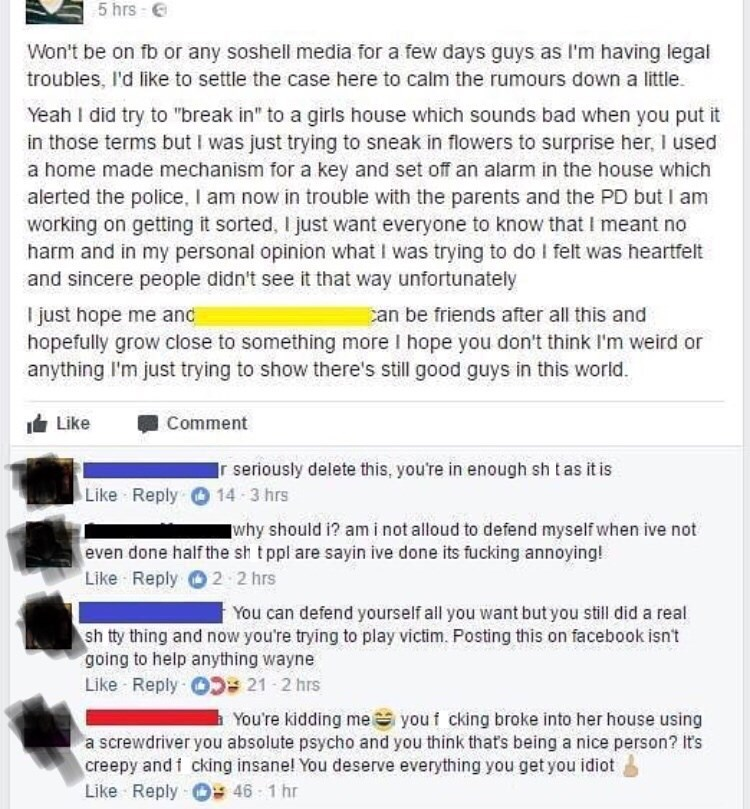 """cringe - Text - 5 hrs- Won't be on fb or any soshell media for a few days guys as I'm having legal troubles, I'd like to settle the case here to calm the rumours down a little Yeah I did try to """"break in"""" to a girls house which sounds bad when you put it in those terms but I was just trying to sneak in flowers to surprise her, I used a home made mechanism for a key and set off an alarm in the house which alerted the police, I am now in trouble with the parents and the PD but I am working on gett"""