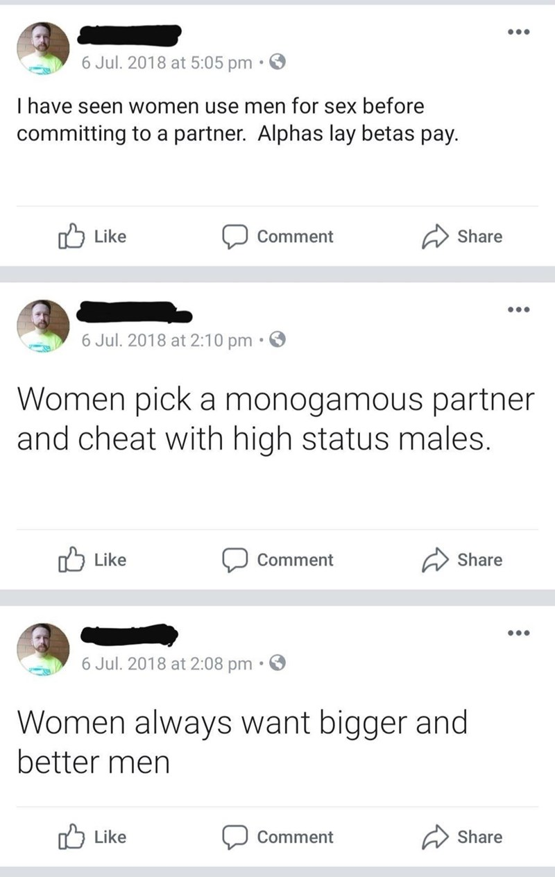 cringe - Text - 6 Jul. 2018 at 5:05 pm I have seen women use men for sex before committing to a partner. Alphas lay betas pay. Like Share Comment 6 Jul. 2018 at 2:10 pm Women pick a monogamous partner and cheat with high status males. Share Like Comment 6 Jul. 2018 at 2:08 pm Women always want bigger and better men Like Share Comment