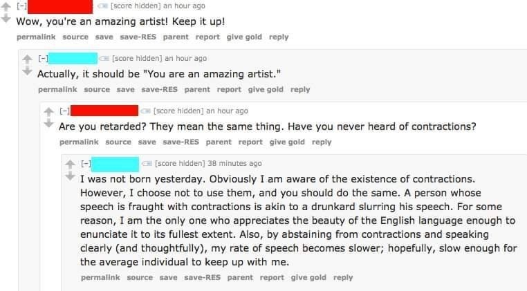 """cringe - Text - [score hidden] an hour ago Wow, you're an amazing artist! Keep it up! permalink source save save-RES parent report give gold reply score hidden] an hour ago Actually, it should be """"You are an amazing artist."""" permalink source save save-RES parent report give gold reply [score hidden] an hour ago Are you retarded? They mean the same thing. Have you never heard of contractions? permalink source save save-RES parent report give gold reply C[score hidden] 38 minutes ago I was not bor"""