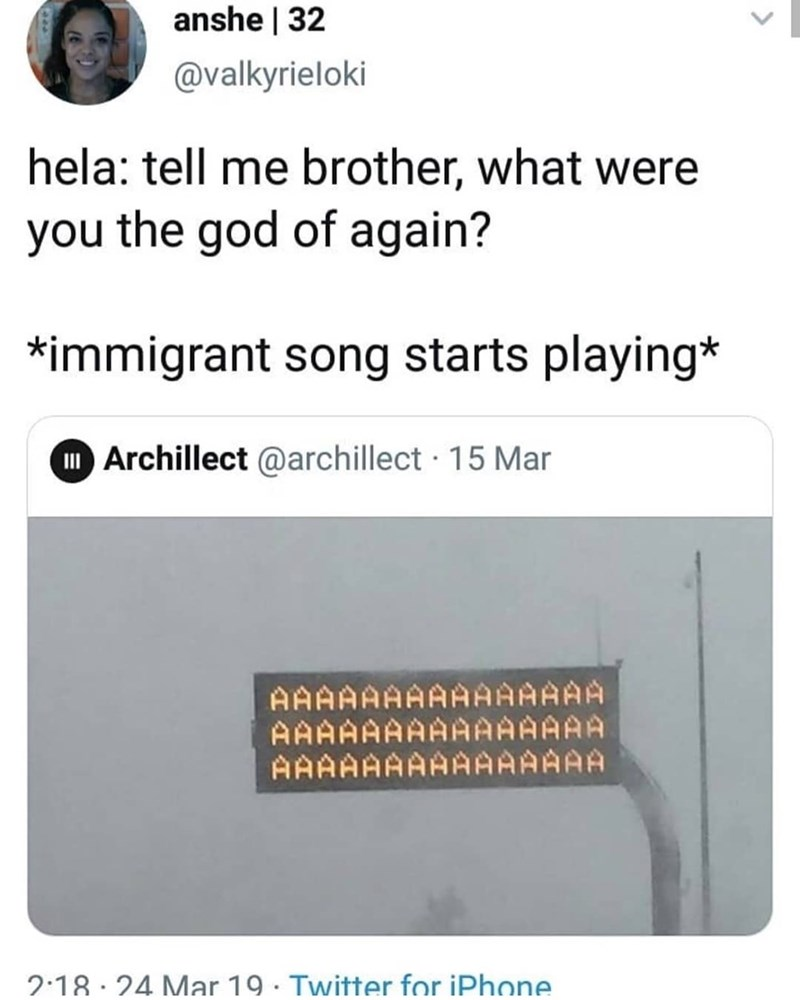 meme - Text - anshe | 32 @valkyrieloki hela: tell me brother, what were you the god of again? *immigrant song starts playing* I Archillect @archillect 15 Mar AAAAAAAAAAAAAAA AAAAAAAAAAAAAAA AAAAAAAAAAAAAAA 2.18 24 Mar 19 Twitter for iPhone