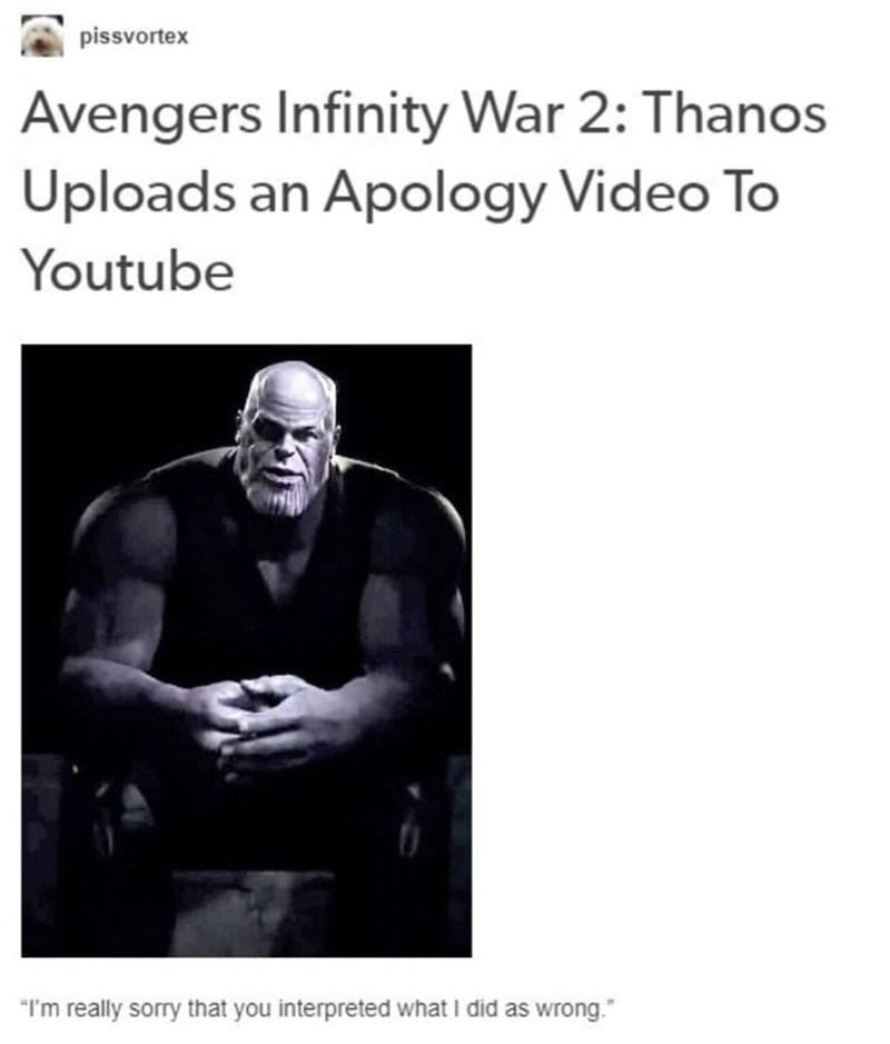 """meme - Text - pissvortex Avengers Infinity War 2: Thanos Uploads an Apology Video To Youtube """"I'm really sorry that you interpreted what I did as wrong."""