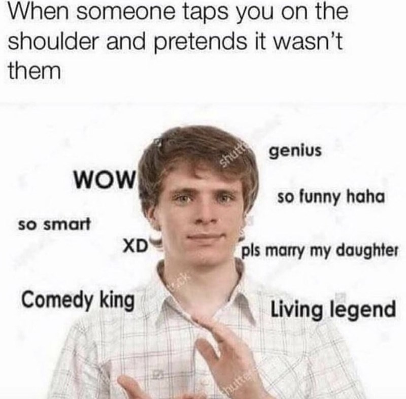 Text - When someone taps you on the shoulder and pretends it wasn't them WOW genius shutte so smart so funny haha XD pls marry my daughter Comedy king .ck Living legend thutter