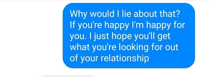 Text - Why would I lie about that? If you're happy l'm happy for you. I just hope you'll get what you're looking for out of your relationship