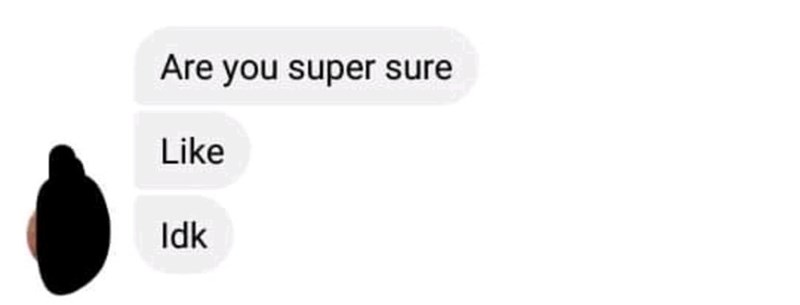 Text - Are you super sure Like Idk