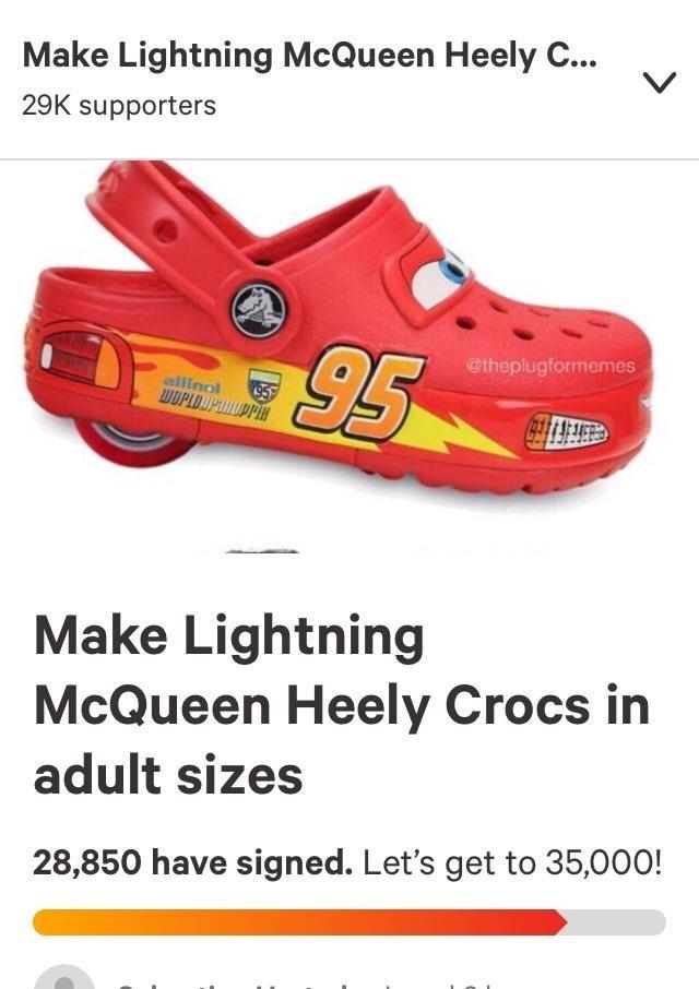 dank memes - Footwear - Make Lightning McQueen Heely C... 29K supporters 95 @theplugformemes allinol WOPLDDPADPP Make Lightning McQueen Heely Crocs in adult sizes 28,850 have signed. Let's get to 35,000!