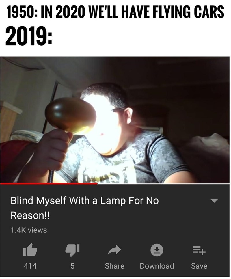 dank memes - Text - 1950: IN 2020 WE'LL HAVE FLYING CARS 2019: Blind Myself With a Lamp For No Reason!! 1.4K views Share Download 414 5 Save LO