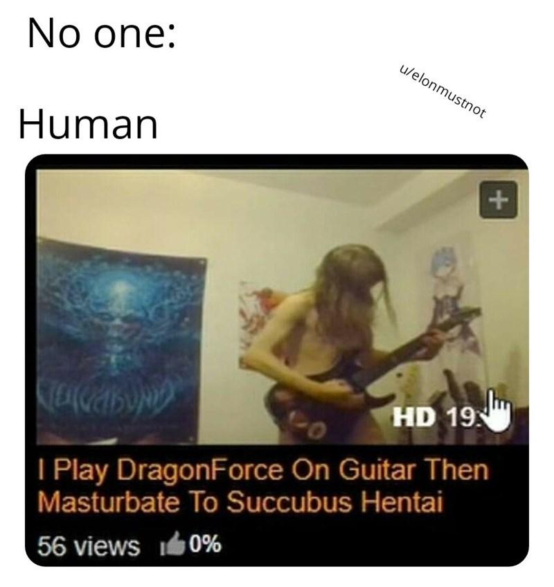 dank memes - Text - No one: u/elonmustnot Human HD 19 I Play DragonForce On Guitar Then Masturbate To Succubus Hentai 56 views 0%