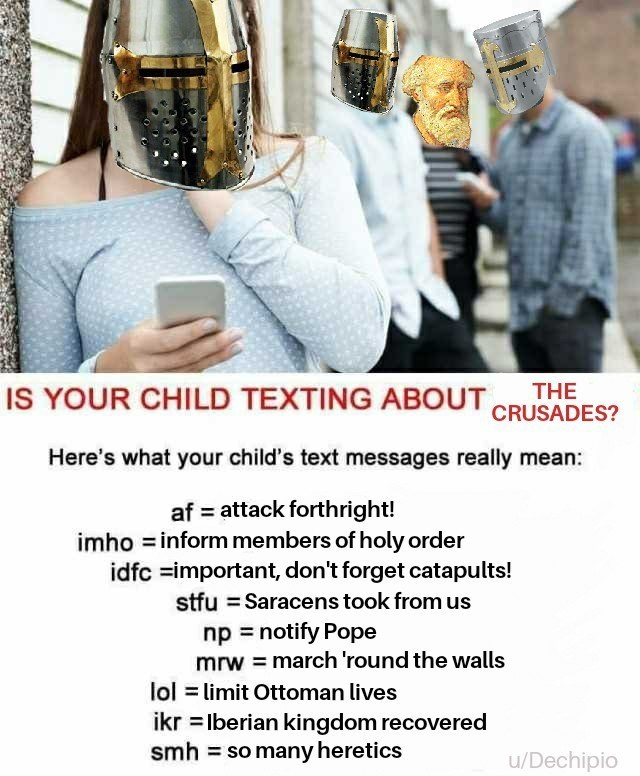 dank memes - Photo caption - IS YOUR CHILD TEXTING ABOUT CRUSADES? THE Here's what your child's text messages really mean: af attack forthright! imho inform members of holy order idfc important, don't forget catapults! stfu Saracens took from us np notify Pope mrw march 'round the walls lol limit Ottoman lives ikr lberian kingdom recovered smh = so many heretics u/Dechipio