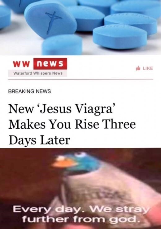 dank memes - Product - ww news eLIKE Waterford Whispers News BREAKING NEWS New Jesus Viagra' Makes You Rise Three Days Later Every day. We stray further from god.
