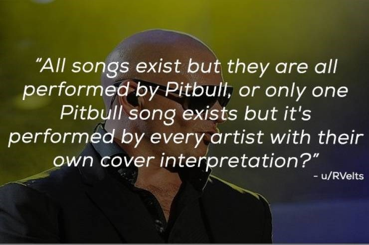 """Text - """"All songs exist but they are all performed by Pitbull, or only one Pitbull song exists but it's performed by every artist with their own cover interpretation?"""" - u/RVelts"""