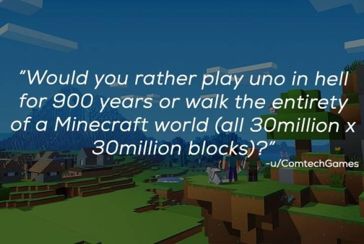 """Text - """"Would you rather play uno in hell for 900 years or walk the entirety of a Minecraft world (all 30million 30million blocks)?"""" u/ComtechGames"""