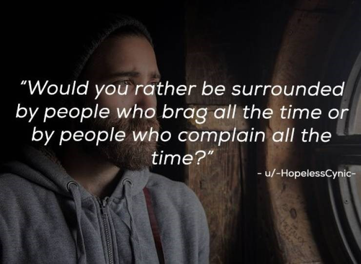 """Text - """"Would you rather be surrounded by people who brag all the time or by people who complain all the time?"""" -u/-HopelessCynic- 6TALO"""
