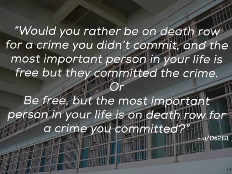 """Font - """"Would you rather be on death row for a crime you didn't commit. and the most important person in your life is free but they committed the crime. Or Be free, but the most important person in your life is on death row for a crime you committed?""""  u/Ds261 12"""
