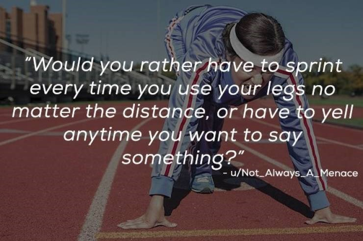 """Athlete - Would you rather have to sprint every time you use your legs no matter the distance, or have to yell anytime you want to say something?"""" - u/Not Always A.Menace"""