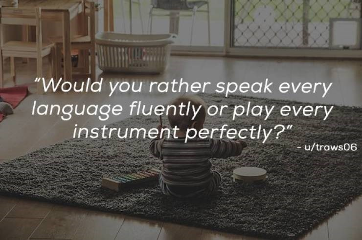 """Property - """"Would you rather speak every language fluently or play every instrument perfectly?"""" u/traws06"""
