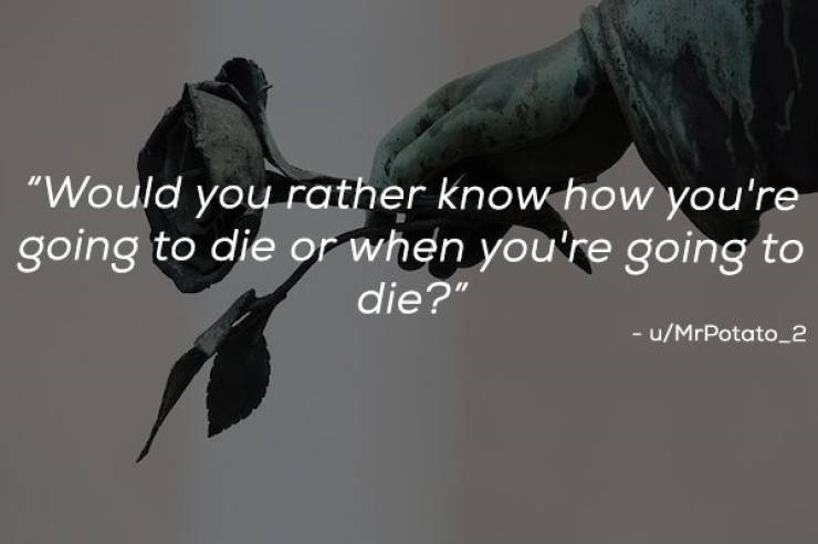 """Font - """"Would you rather know how you're going to die or when you're going to die?"""" - u/MrPotato_2"""
