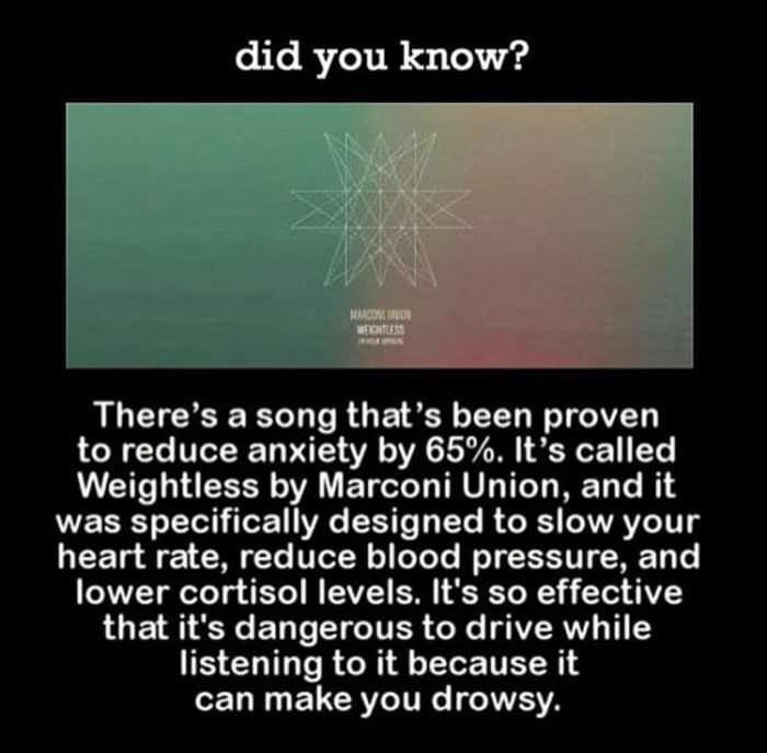 meme - Text - did you know? MARO There's a song that's been proven to reduce anxiety by 65%. It's called Weightless by Marconi Union, and it was specifically designed to slow your heart rate, reduce blood pressure, and lower cortisol levels. It's so effective that it's dangerous to drive while listening to it because it can make you drowsy.