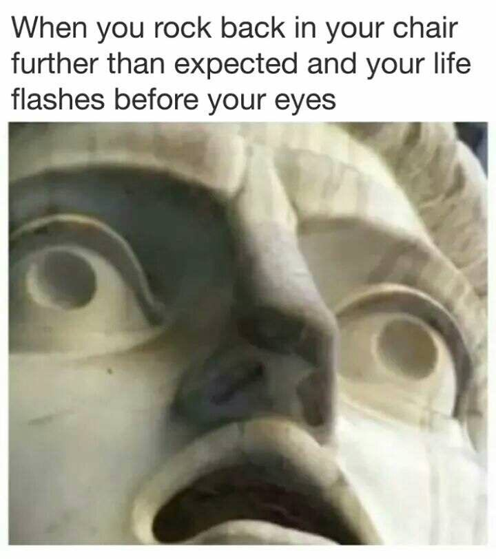 """Caption that reads, """"When you rock back in your chair further than expected and your life flashes before your eyes"""" above a close-up photo of a statue's face with a terrified expression"""