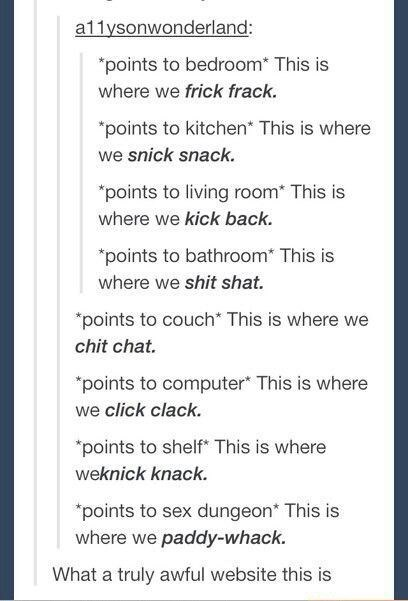 """meme - Text - a11ysonwonderland: points to bedroom* This is where we frick frack. """"points to kitchen* This is where we snick snack. points to living room* This is where we kick back. """"points to bathroom* This is where we shit shat. """"points to couch* This is where we chit chat """"points to computer This is where we click clack. """"points to shelf This is where weknick knack. """"points to sex dungeon* This is where we paddy-whack. What a truly awful website this is"""