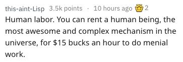 Text - this-aint-Lisp 3.5k points 10 hours ago Human labor. You can rent a human being, the most awesome and complex mechanism in the 2 universe, for $15 bucks an hour to do menial work