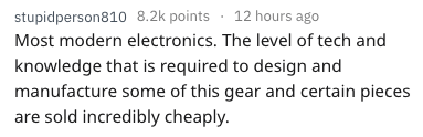 Text - stupidperson810 8.2k points 12 hours ago Most modern electronics. The level of tech and knowledge that is required to design and manufacture some of this gear and certain pieces are sold incredibly cheaply.