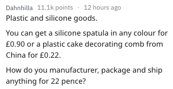 Text - Dahnhilla 11.1k points 12 hours ago Plastic and silicone goods. You can get a silicone spatula in any colour for £0.90 or a plastic cake decorating comb from China for £0.22. How do you manufacturer, package and ship anything for 22 pence?