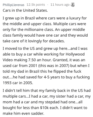 Text - PhillipLlerenas 12.5k points 11 hours ago Cars in the United States. I grew up in Brazil where cars were a luxury for the middle and upper class. Multiple cars were only for the millionaire class. An upper middle class family would have one car and they would take care of it lovingly for decades. I moved to the US and grew up here...and I was able to buy a car while working for Hollywood Video making 7.50 an hour. Granted, it was an used car from 2001 (this was in 2007) but when I told my