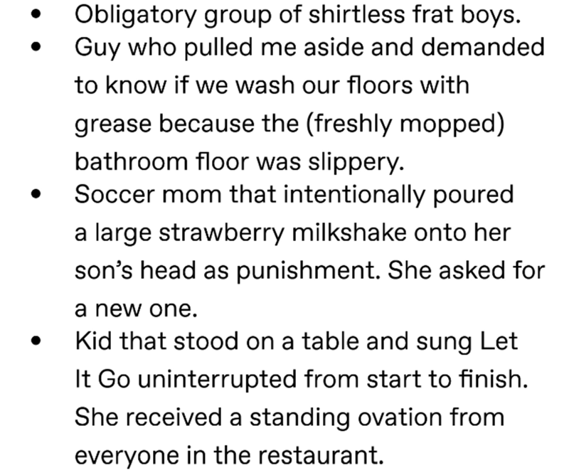 Text - Obligatory group of shirtless frat boys. Guy who pulled me aside and demanded to know if we wash our floors with grease because the (freshly mopped) bathroom floor was slippery. Soccer mom that intentionally poured a large strawberry milkshake onto her son's head as punishment. She asked for a new one. Kid that stood on a table and sung Let It Go uninterrupted from start to finish. She received a standing ovation from everyone in the restaurant.