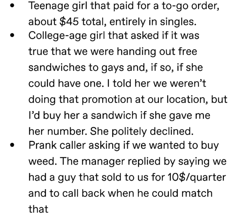 Text - Teenage girl that paid for a to-go order, about $45 total, entirely in singles. College-age girl that asked if it was true that we were handing out free sandwiches to gays and, if so, if she could have one. I told her we weren't doing that promotion at our location, but I'd buy her a sandwich if she gave me her number. She politely declined. Prank caller asking if we wanted to buy weed. The manager replied by saying we had a guy that sold to us for 10$/quarter and to call back when he cou