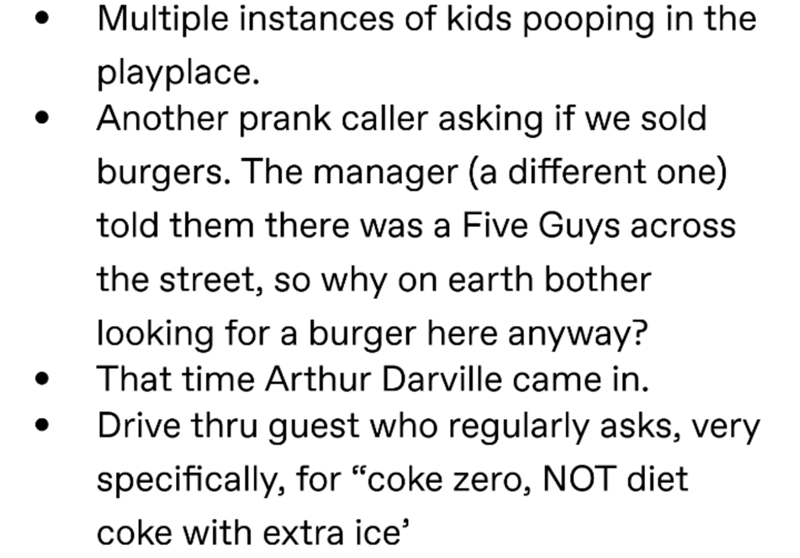 """Text - Multiple instances of kids pooping in the playplace Another prank caller asking if we sold burgers. The manager (a different one) told them there was a Five Guys across the street, so why on earth bother looking for a burger here anyway? That time Arthur Darville came in. Drive thru guest who regularly asks, very specifically, for """"coke zero, NOT diet coke with extra ice"""