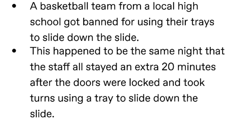 Text - A basketball team from a local high school got banned for using their trays to slide down the slide. This happened to be the same night that the staff all stayed an extra 20 minutes after the doors were locked and took turns using a tray to slide down the slide