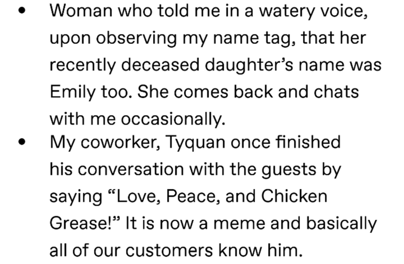 """Text - Woman who told me in a watery voice, upon observing my name tag, that her recently deceased daughter's name was Emily too. She comes back and chats with me occasionally. My coworker, Tyquan once finished his conversation with the guests by saying """"Love, Peace, and Chicken Grease!"""" It is now a meme and basically all of our customers know him."""
