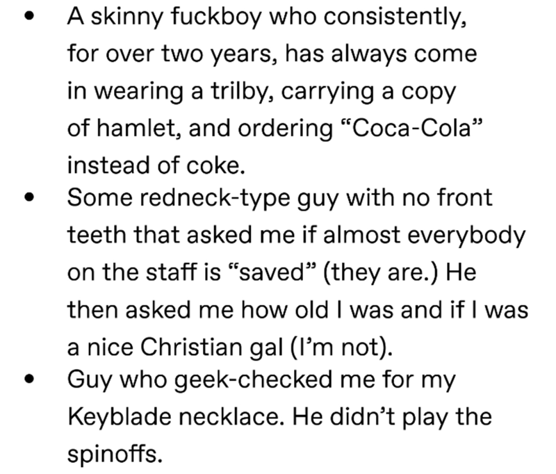 """Text - A skinny fuckboy who consistently, for over two years, has always come in wearing a trilby, carrying a copy of hamlet, and ordering """"Coca-Cola"""" instead of coke Some redneck-type guy with no front teeth that asked me if almost everybody on the staff is """"saved"""" (they are.) He then asked me how old I was and if I was a nice Christian gal (l'm not) Guy who geek-checked me for my Keyblade necklace. He didn't play the spinoffs."""