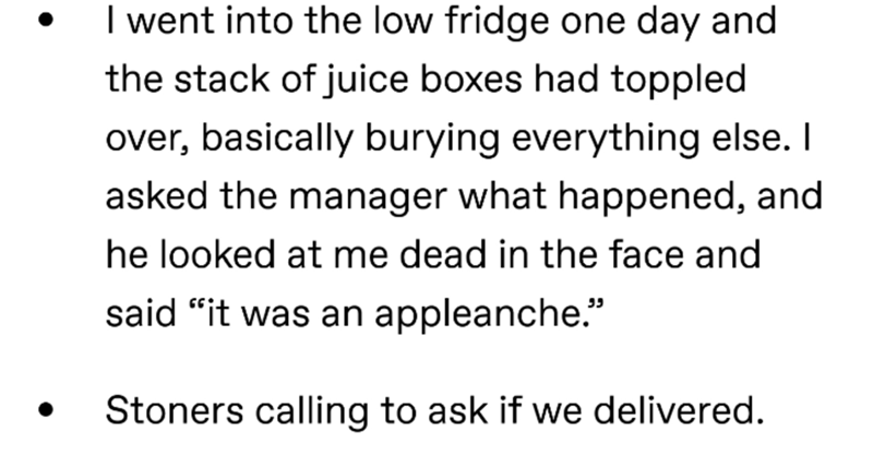 """Text - I went into the low fridge one day and the stack of juice boxes had toppled over, basically burying everything else. I asked the manager what happened, and he looked at me dead in the face and said """"it was an appleanche."""" Stoners calling to ask if we delivered."""