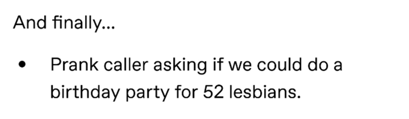 Text - And finally... Prank caller asking if we could do a birthday party for 52 lesbians.
