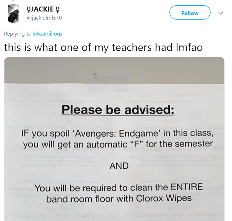 """Text - JACKIE @jackielml570 Follow Replying to @kamiilious this is what one of my teachers had Imfao Please be advised: IF you spoil 'Avengers: Endgame' in this class, you will get an automatic """"F"""" for the semester AND You will be required to clean the ENTIRE band room floor with Clorox Wipes"""