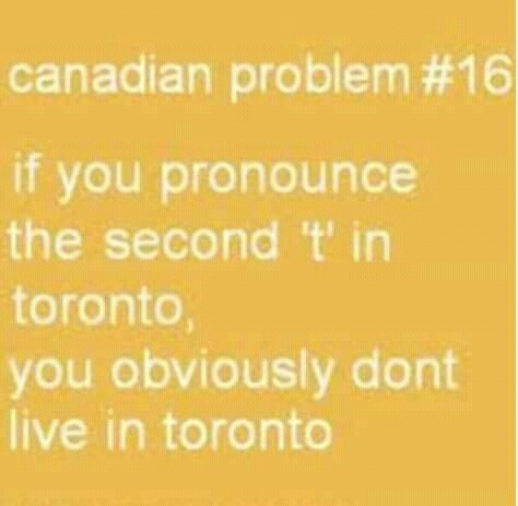canada meme - Text - canadian problem #16 if you pronounce the second 't' in toronto, you obviously dont live in toronto