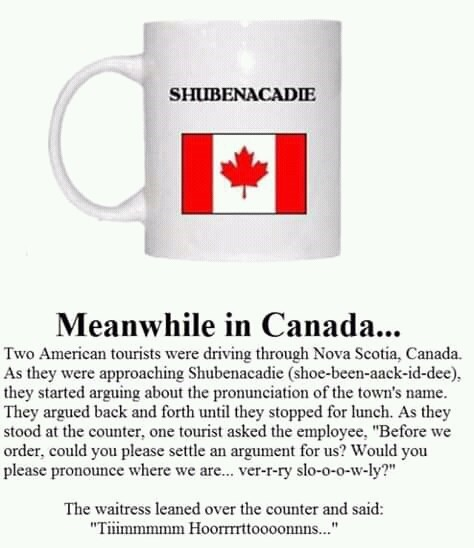 """canada meme - Mug - SHUBENACADIE Meanwhile in Canada... Two American tourists were driving through Nova Scotia, Canada. As they were approaching Shubenacadie (shoe-been-aack-id-dee they started arguing about the pronunciation of the town's name They argued back and forth until they stopped for lunch. As they stood at the counter, one tourist asked the employee, """"Before we order, could you please settle an argument for us? Would you please pronounce where we are... ver-r-ry slo-o-o-w-ly?"""" The wai"""