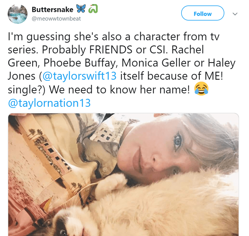 Text - ది Buttersnake Follow @meowwtownbeat I'm guessing she's also a character from tv series. Probably FRIENDS or CSI. Rachel Green, Phoebe Buffay, Monica Geller or Haley Jones (@taylorswift13 itself because of ME! single?) We need to know her name! @taylornation13