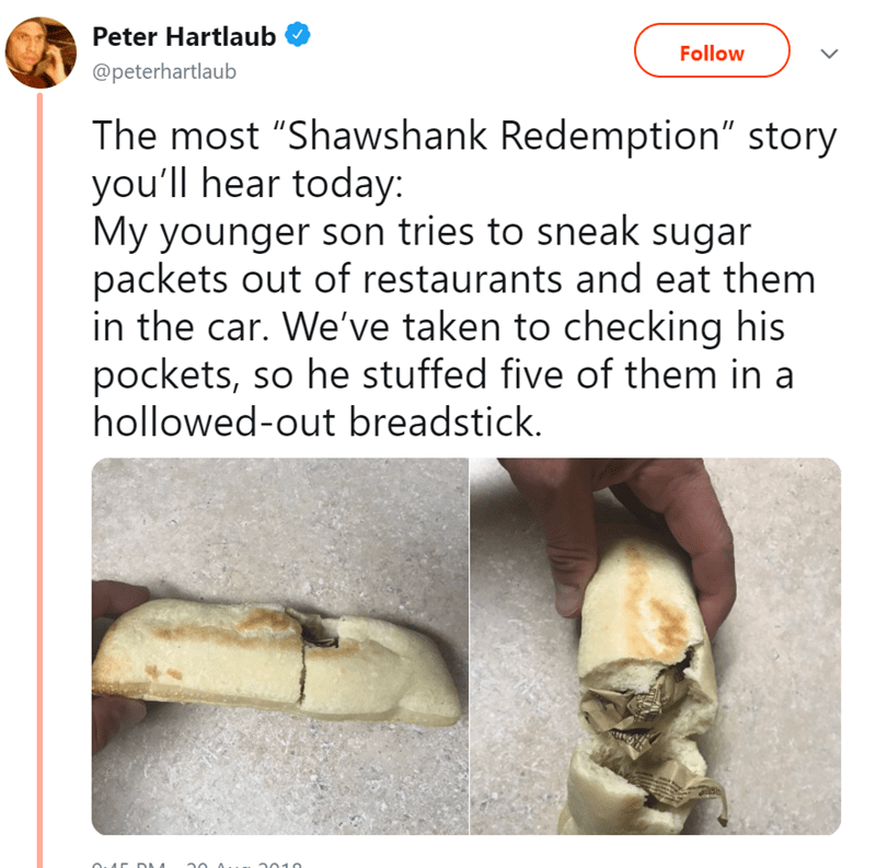 """Text - Peter Hartlaub Follow @peterhartlaub The most """"Shawshank Redemption"""" story you'll hear today: My younger son tries to sneak sugar packets out of restaurants and eat them in the car. We've taken to checking his pockets, so he stuffed five of them in a hollowed-out breadstick. o.AC DAA"""