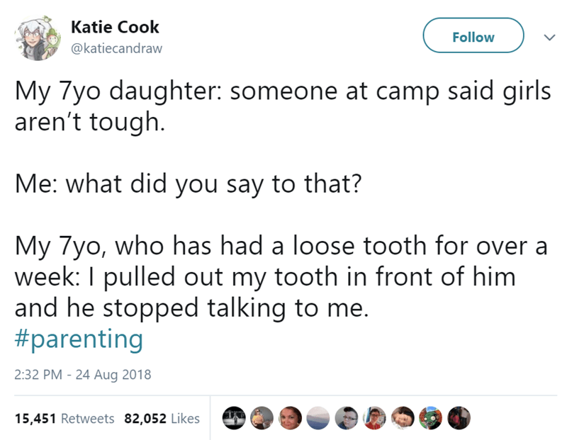 Text - Katie Cook Follow @katiecandraw My 7yo daughter: someone at camp said girls aren't tough Me: what did you say to that? My 7yo, who has had a loose tooth for over a week: I pulled out my tooth in front of him and he stopped talking to me. #parenting 2:32 PM - 24 Aug 2018 15,451 Retweets 82,052 Likes